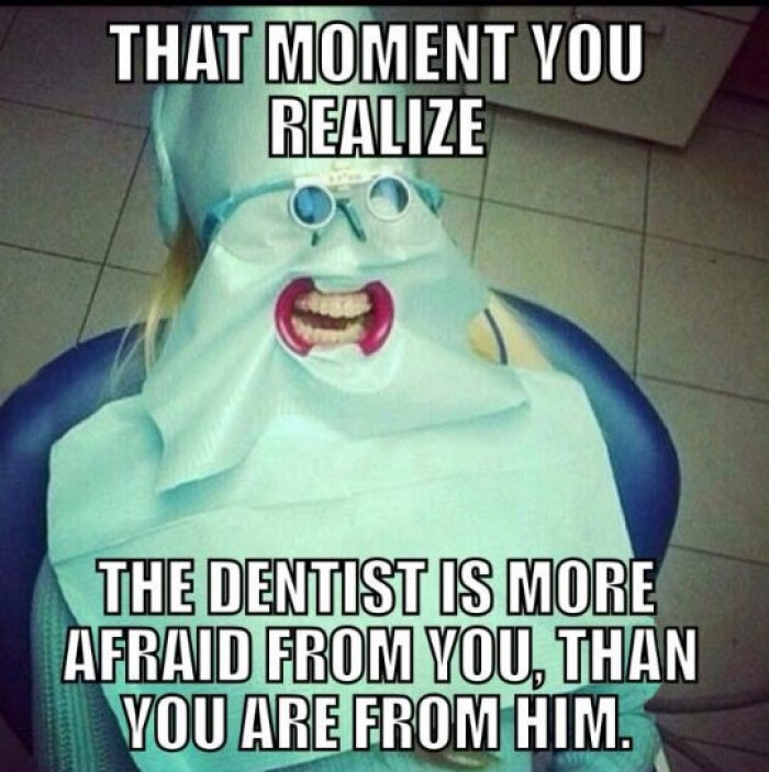 Dentists are scared more than you are.