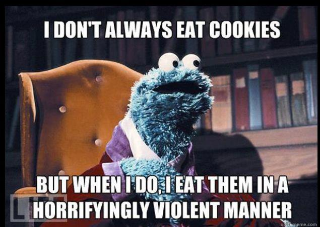 Cookie Monster - I don't always eat cookies but when I do, I eat them in a Horrifyingly violent manner