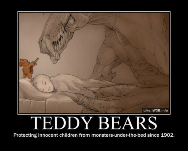 Teddy Bears - Protecting innocent children from monsters under the bed since 1902.