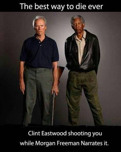 Best way to die ever – Clint Eastwood shooting you while Morgan Freeman Narrates it.