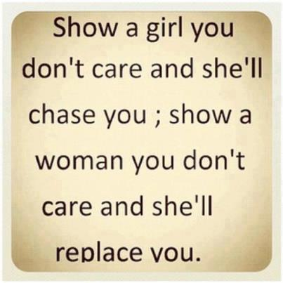 Show a girl you don't care and she'll chase you , show a woman you don't care and she'll replace you