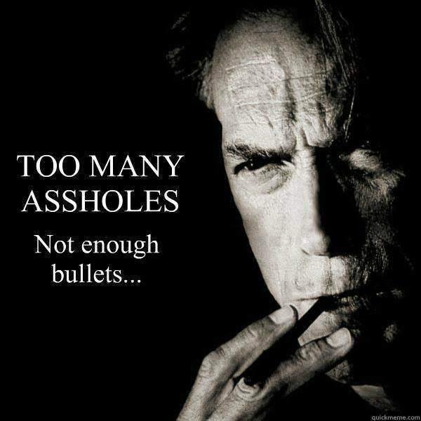 Clint Eastwood - Too many assholes not enough bullets.