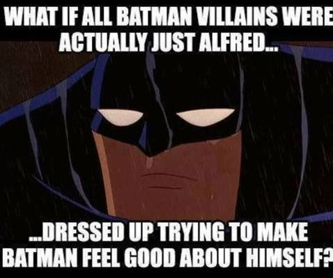 What if all Batman villains were actually just Alfred ... Dressed up trying to make Batman feel good about himself ?