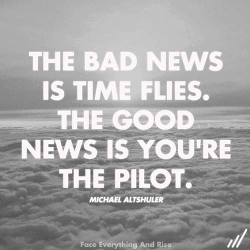 Michael Altshuler - The bad news is; Time Flies. The good news is; you're the pilot.