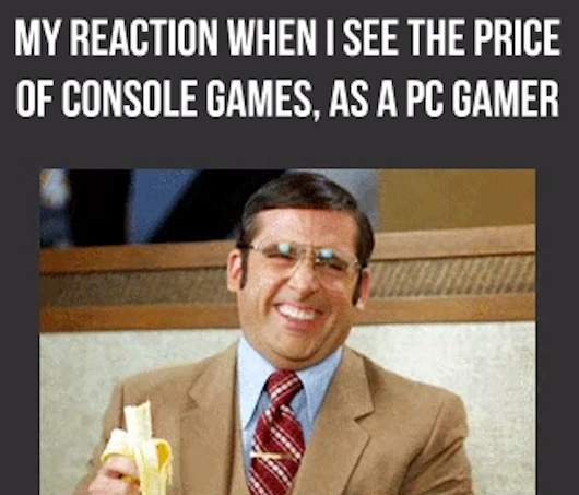 My reaction when I see the price of console games, as a PC gamer
