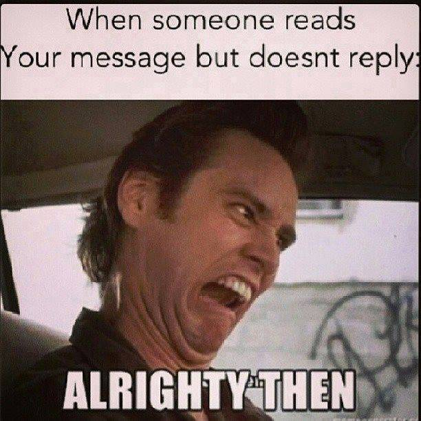 When someone reads your message but doesn't replay