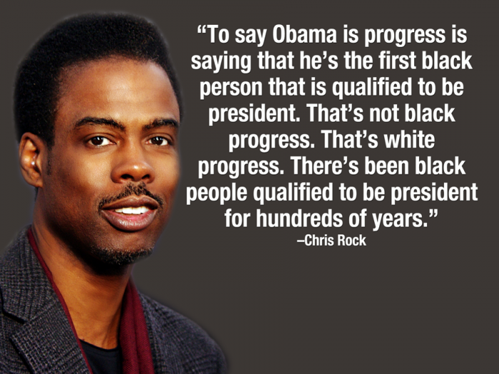 To say Obama is progress is saying that he's the first black person... - Chris Rock Quote