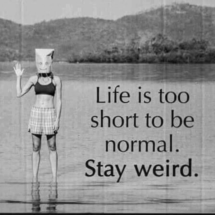 Life is to short to be normal