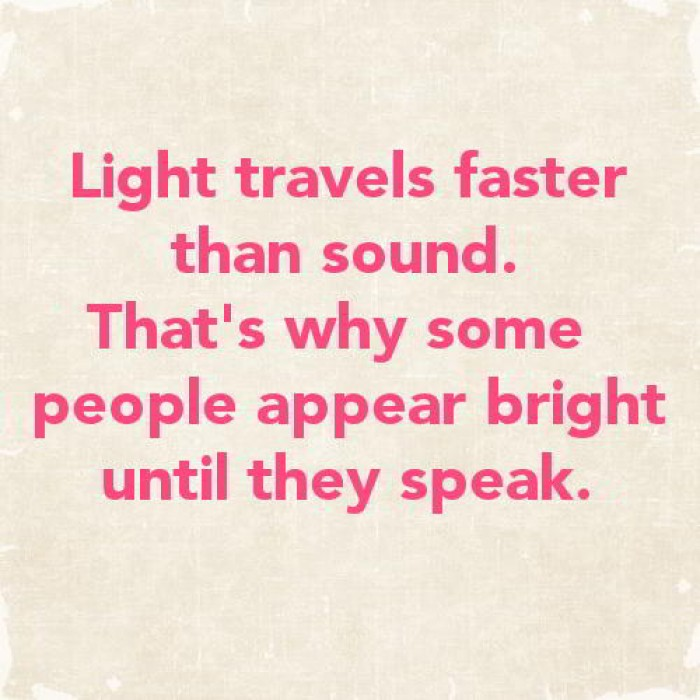 Light travels faster than sound that's why some people...