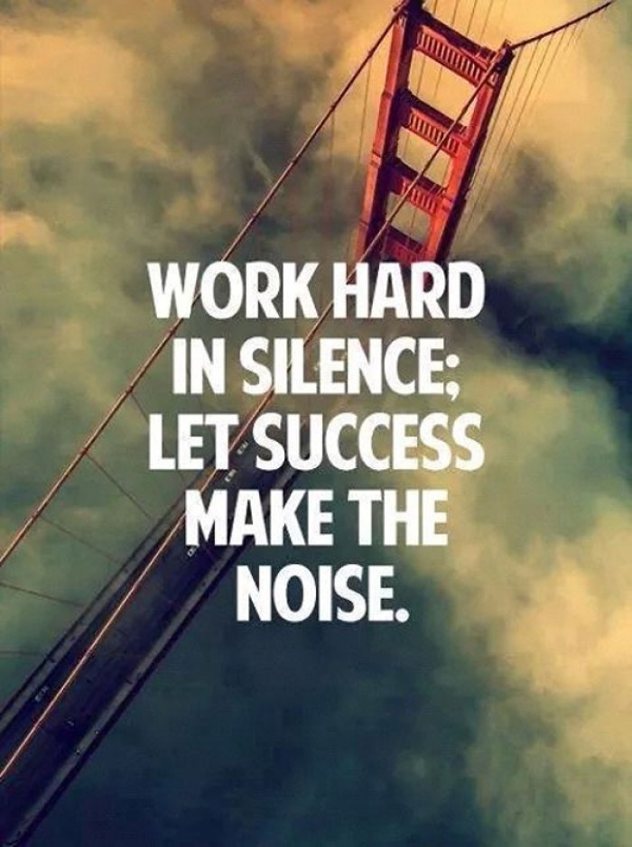 Work hard in silence, let your success make the noise!