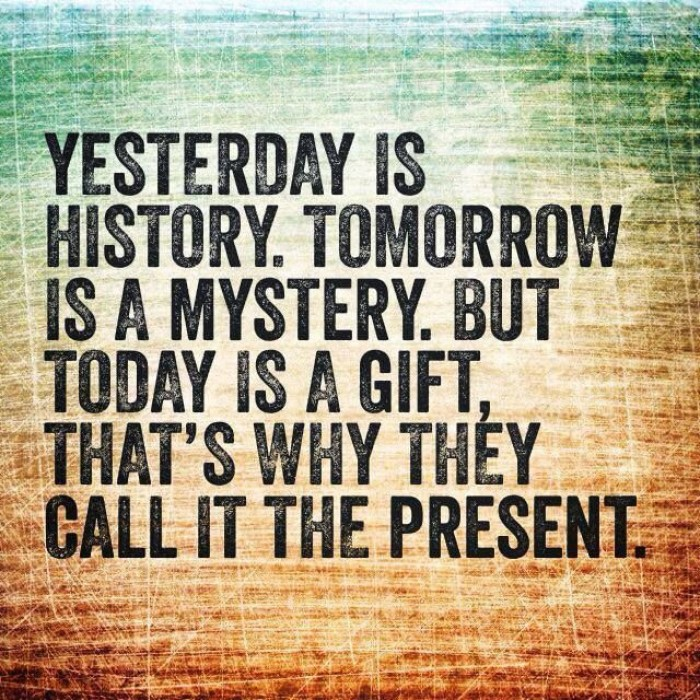 Yesterday is history, tomorrow is a mystery, but today is a gift...