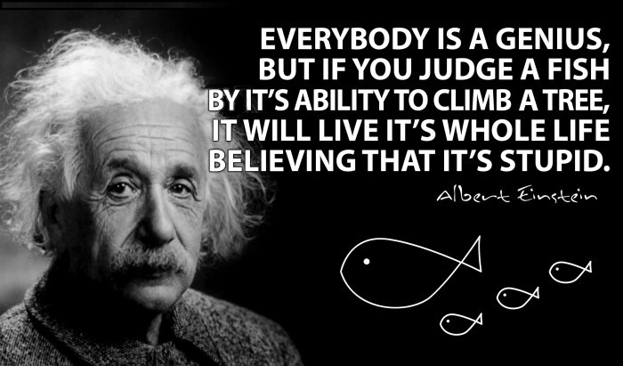 Albert Einstein - Everybody is a genius, but if you judge a fish...