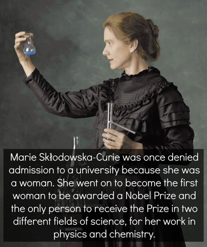 Marie Curie, the ONLY person ever to win two Nobel prizes in two separate fields of science.
