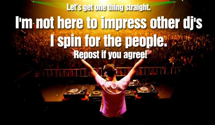 I'm not here to impress other dj's I spin for the people.