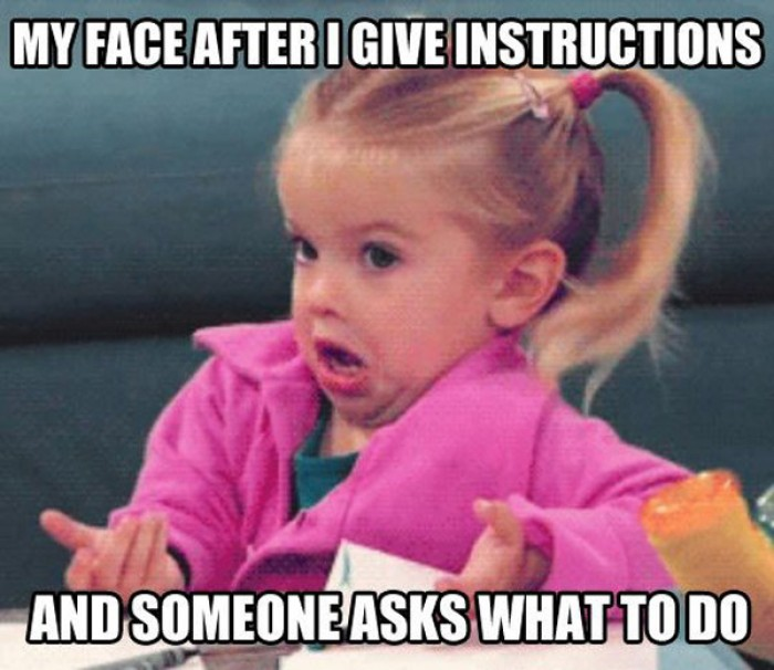 My face after I give instructions, and then...