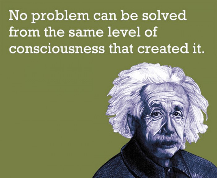 Albert Einstein - No problem can be solved from the same level of consciousness that created it.