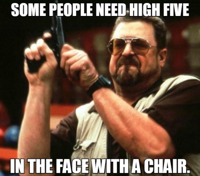 Some people need high five in the face with a chair