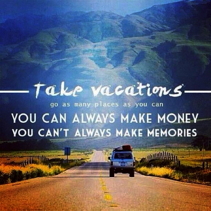 Take vacations, go as many places as you can. You can always make money...