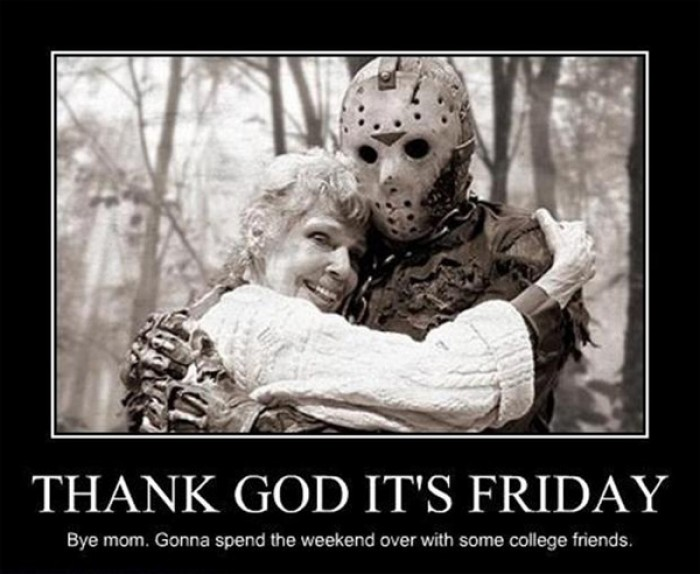 Thank God It's Friday. Bye mom. Gonna spend the weekend...