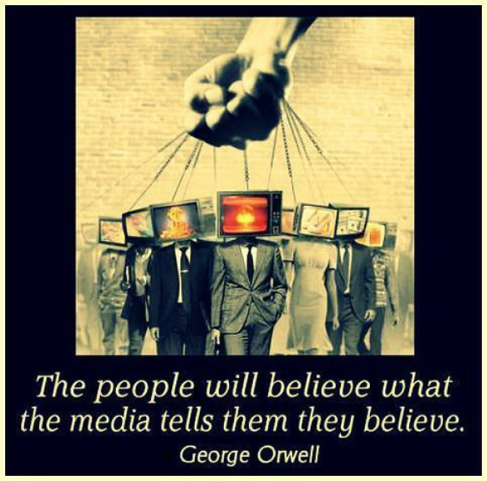 George Orwell - The people will believe what the media tells them they believe.