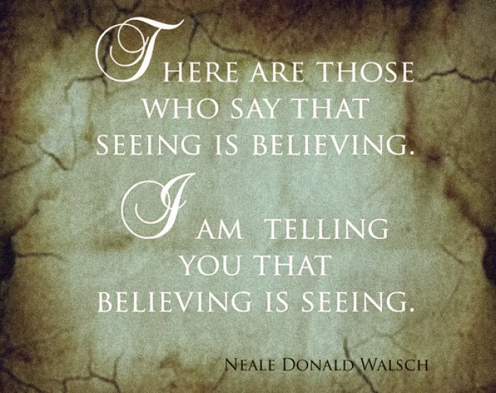 Neale Donald Walsch -There are those who say that seeing is believing. I am telling...