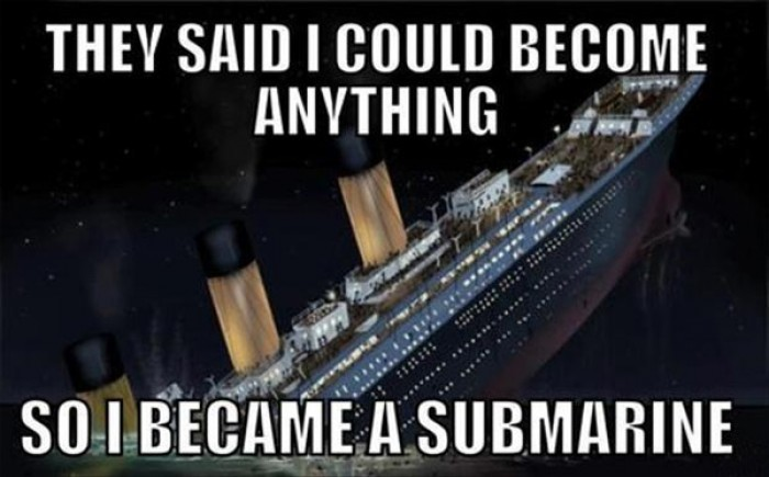 Titanic: They said i could be anything so i became a submarine