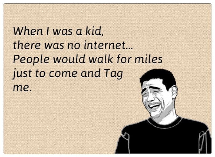 When I was a kid, there was no internet. People would walk for miles