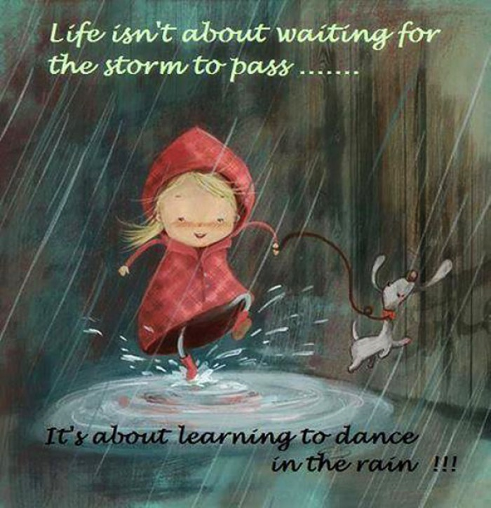 Life isn't about waiting for the storm to pass...