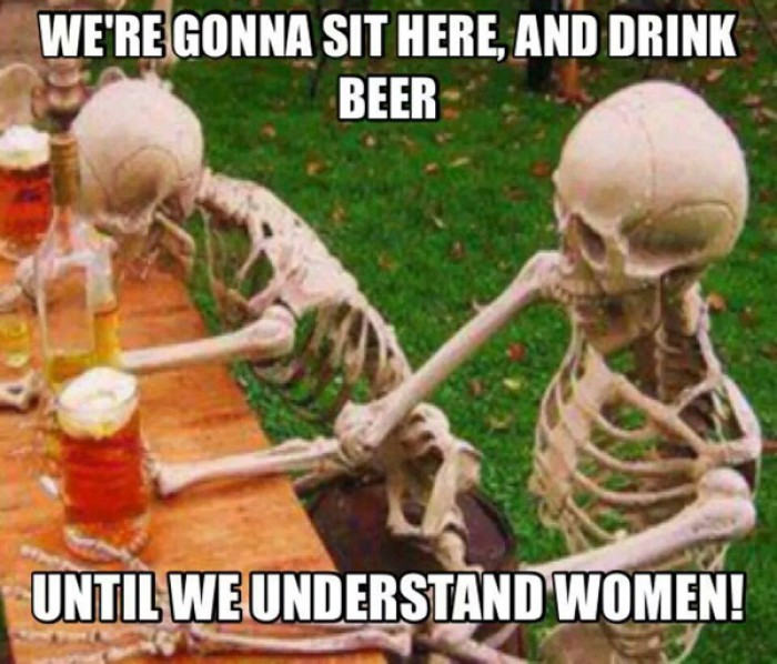 We're gonna sit here and drink beer until we understand women!