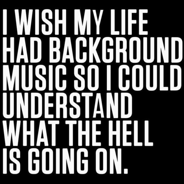 I wish my life had background music so I could understand...