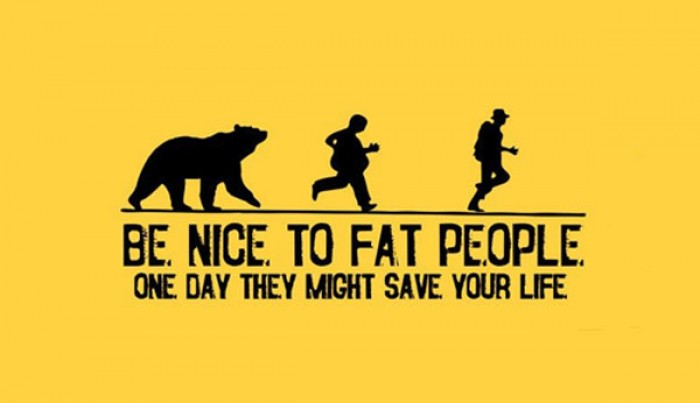 Be nice to fat people. One day they might save your life.