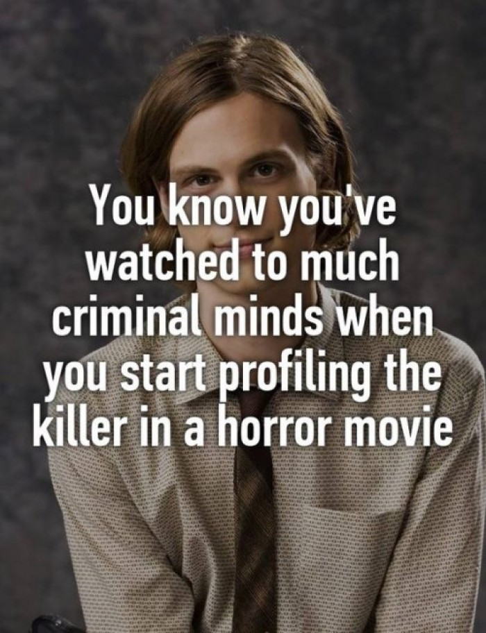 You know you've watched to much criminal minds...